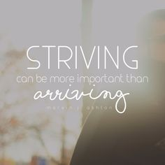 """Striving can be more important than arriving."" -Marvin J. Ashton LDS Quotes"