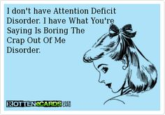 I don't have Attention DeficitDisorder. I have What You'reSaying Is Boring TheCrap Out Of Me Disorder.