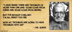 Dr. Suess: now my troubles are going to have troubles with me.