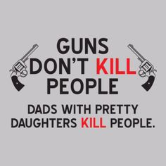 Girls and Guns. Gotta say thanks to MY dad for pullin' a gun on a boy.... LOL
