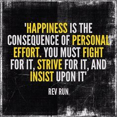 Happpiness is the consequence of personal effort. You must fight for it, srive 4 it, and insist upon it. ~Rev Run