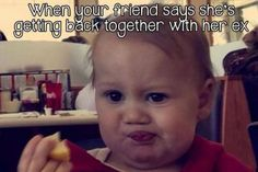 when your friend says she is getting back with her ex. funny baby face picture