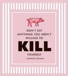 This is a really powerful saying. I've thought about this before - if we made all meat eaters kill their own food, I wonder how many vegans we would then have.