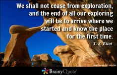 We shall not cease from exploration, and the end of all our exploring will be to arrive where we started and know the place for the first time. - T. S. Eliot