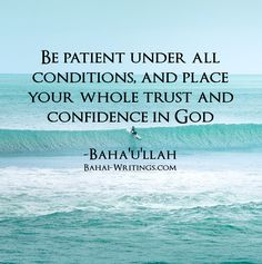 Be patient under all conditions, and place your whole trust and confidence in God -Baha'u'llah
