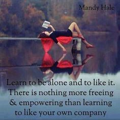 Learn to be alone and like it. There is nothing more freeing and empowering than learning to like your own company.