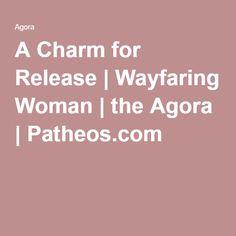 A Charm for Release   Wayfaring Woman   the Agora   Patheos.com