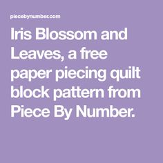 Iris Blossom and Leaves, a free paper piecing quilt block pattern from Piece By Number.