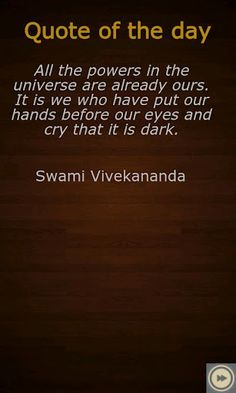 """All the powers in the universe are already ours. It is we who have put our hands before our eyes and cry that it is dark."" - Swami Vivekananda"