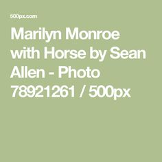 Marilyn Monroe with Horse by Sean Allen - Photo 78921261 / 500px