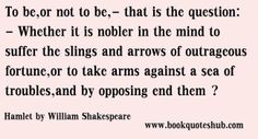 To be,or not to be,-that is the question:- Whether it is nobler in the mind to suffer the slings and arrows of outrageous fortune,or to take...