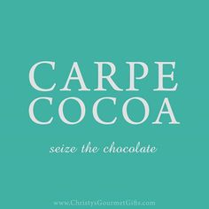 Carpe cocoa. Seize the chocolate. #Chocolate #quote #chocolatelovers