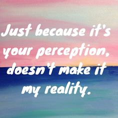 Perception = Reality?