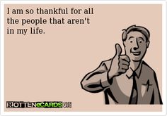 I am so thankful for all the people that aren't in my life.