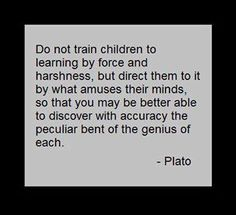 Do not train children to learning by force and harshness, but direct them to it by what amuses their mind, so that you may be better able to discover with accuracy the peculiar bent of the genius of each. Wisdom Quotes, Words Quotes, Wise Words, Me Quotes, Motivational Quotes, Inspirational Quotes, Sayings, Catholic School Humor, Philosophy Quotes