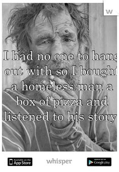 I had no one to hang out with so I bought a homeless man a box of pizza and listened to his story