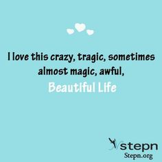 I love this crazy tragic sometimes almost magic, awful, beautiful life