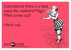 Coincidence there is a heat wave the weekend Magic Mike comes out? I think not.