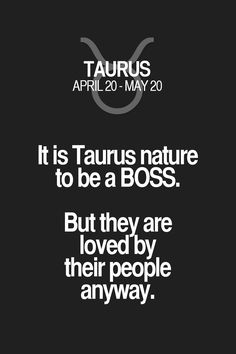 It is Taurus nature to be a BOSS. But they are loved by their people anyway.