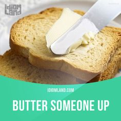"""Butter someone up"" means ""to flatter or be nice to someone in order to get something from them"". Example: I've stopped answering my phone when Jenny calls me. She always butters me up with lots of compliments and then asks for a big favour."