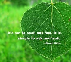 It's not to seek and find. It is simply to ask and wait. - Byron Katie