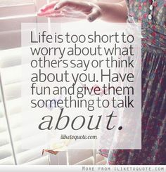 Life is too short to worry about what others say or think about you. Have fun and give them something to talk about.  #life #quotes #lifequotes