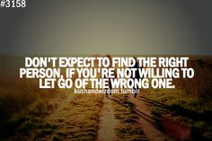 Don't expect to find the right person, if you're not willing to let go of the wrong one.