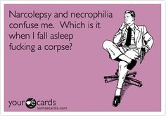Narcolepsy/Necrophilia, same diff.. LOL.