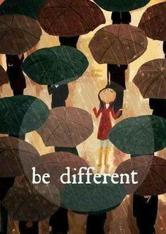 "Be different/Be special/Listen to the unique melody in your heart instead of the incessant humming of the crowds....That is their story; don't claim it as yours or you are stealing their identity/Appreciate who you are...because that is what makes you ""you"": different and treasured."