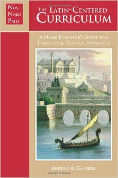 The Latin-Centered Curriculum: A Home Educator's Guide to Classical Education, by Andrew A. Campbell