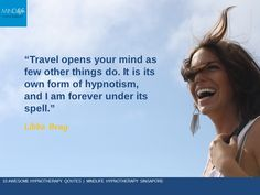 """""""Travel opens your mind as few other things to do. It is its own form of hypnotism, and I am forever under its spell"""" ~ Libba Bray"""