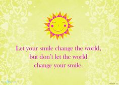 Printable Quote: Let your smile change the world, but don't let the world change your smile!  - Blue Mountain Blog
