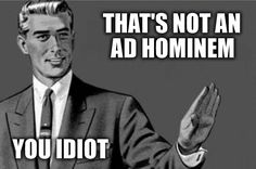 ad hominem - an attack on ones opponent, rather than the opponents argument  this represents ad hominem as the man is calling the other person an idiot, rather than attacking their argument itself.