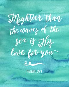 Mightier than the waves of the sea Psalm 93:4  In a world that is so fast paced, so self absorbed, so media filled and so busy it's hard to remember just how much God loves you. How much the creator of the universe loves you, just as you are. This verse describes His love for us to be mightier than the sea. Now that's pretty strong.   -Watercolor Theme -Different size options available -Frame not included -Instant download high resolution option