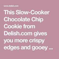 This Slow-Cooker Chocolate Chip Cookie from Delish.com gives you more crispy edges and gooey centers.
