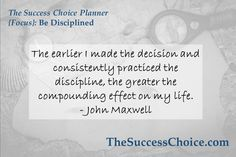 """http://www.thesuccesschoice.com """"The earlier I made the decision and consistently practiced the discipline, the greater the compounding effect on my life."""" -John Maxwell The Success Choice Planner {Focus}: Be Disciplined"""