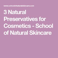 3 Natural Preservatives for Cosmetics - School of Natural Skincare