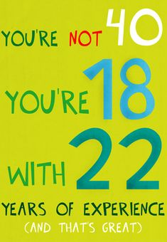 #birthday #card free #printable.  You're not 40, you're 18 with 22 years of experience.