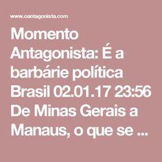 Momento Antagonista: É a barbárie política  Brasil 02.01.17 23:56 De Minas Gerais a Manaus, o que se vê no país é estupidez e barbárie política.