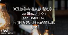 伊豆修善寺溫泉飯店滝亭 (Izu Shuzenji Onsen Hotel Takitei)附近好玩好逛的景點地方? by iAsk.tw