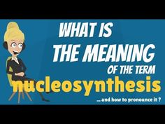 What is NUCLEOSYNTHESIS? What oes NUCLEOSYNTHESIS mean? NUCLEOSYNTHEIS m...