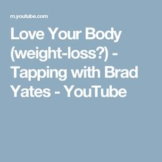 Love Your Body (weight-loss?) - Tapping with Brad Yates - YouTube