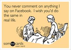 You never comment on anything I say on Facebook. I wish you'd do the same in real life. | Family Ecard | someecards.com