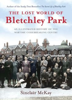 The Lost World of Bletchley Park: The Official Illustrated History of the Wartime Codebreaking Centre: Amazon.co.uk: Sinclair McKay: Books