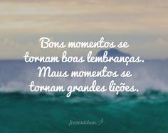 Bons momentos se tornam boas lembranças. Maus momentos se tornam grandes lições.