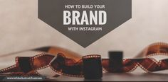 HOW TO BUILD YOUR BRAND WITH INSTAGRAM