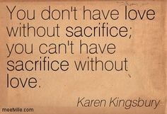 You don't have love without sacrifice; you can't have sacrifice without love. - Karen Kingsbury