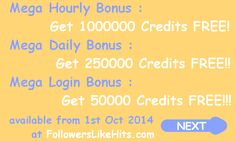 If you like to Earn Unlimited, then please do visit http://followerslikehits.com/EarnunlimitedFREECredits.php Here is your FREE Coupon Code to Get 500 Credits absolutely FREE. Coupon Code :  7187-5718-2930-8483  Login to http://followerslikehits.com to Redeem your FREE Coupon.  Mega Hourly Bonus       :       1,000,000 Free Credits worth $200.  Mega Daily Bonus        :       250,000 Free Credits worth $125.  Mega Login Bonus        :       50,000 Free Credits worth $75.