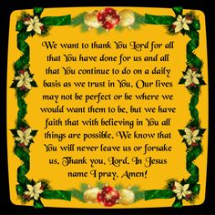 We want to thank You Lord for all that You have done for us and all that You continue to do on a daily basis as we trust in You. Our lives may not be perfect or be where we would want them to be, but we have faith that with believing in You all things are possible. We know that You will never leave us or forsake us. Thank you, Lord. In Jesus name I pray, Amen! <3