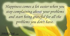 """Happiness comes a lot easier when you stop complaining about your problems and start being grateful for all the problems you don't have."" ~ inpcreative.com"